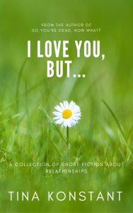 I Love You, But... by Tina Konstant - a collection of short fiction about relationships we hate to love.